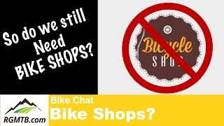 Do we really still need bike shops? Bike Chat...